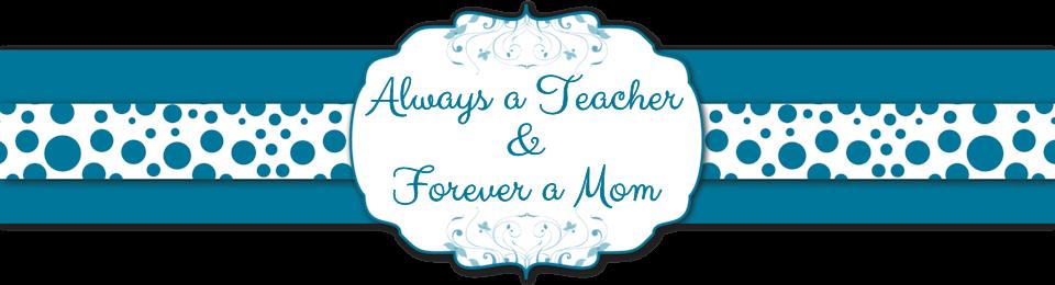 Always a Teacher & Forever a Mom